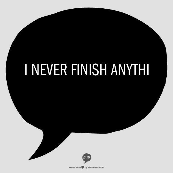I-never-finish-anything